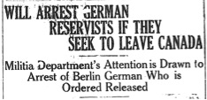 Will arrest German Reservists if they try to leave Canada (7 August 1914)